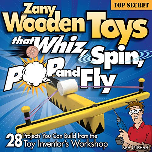 Zany Wooden Toys that Whiz, Spin, Pop, and Fly: 28 Projects You Can Build From The Toy Inventor
