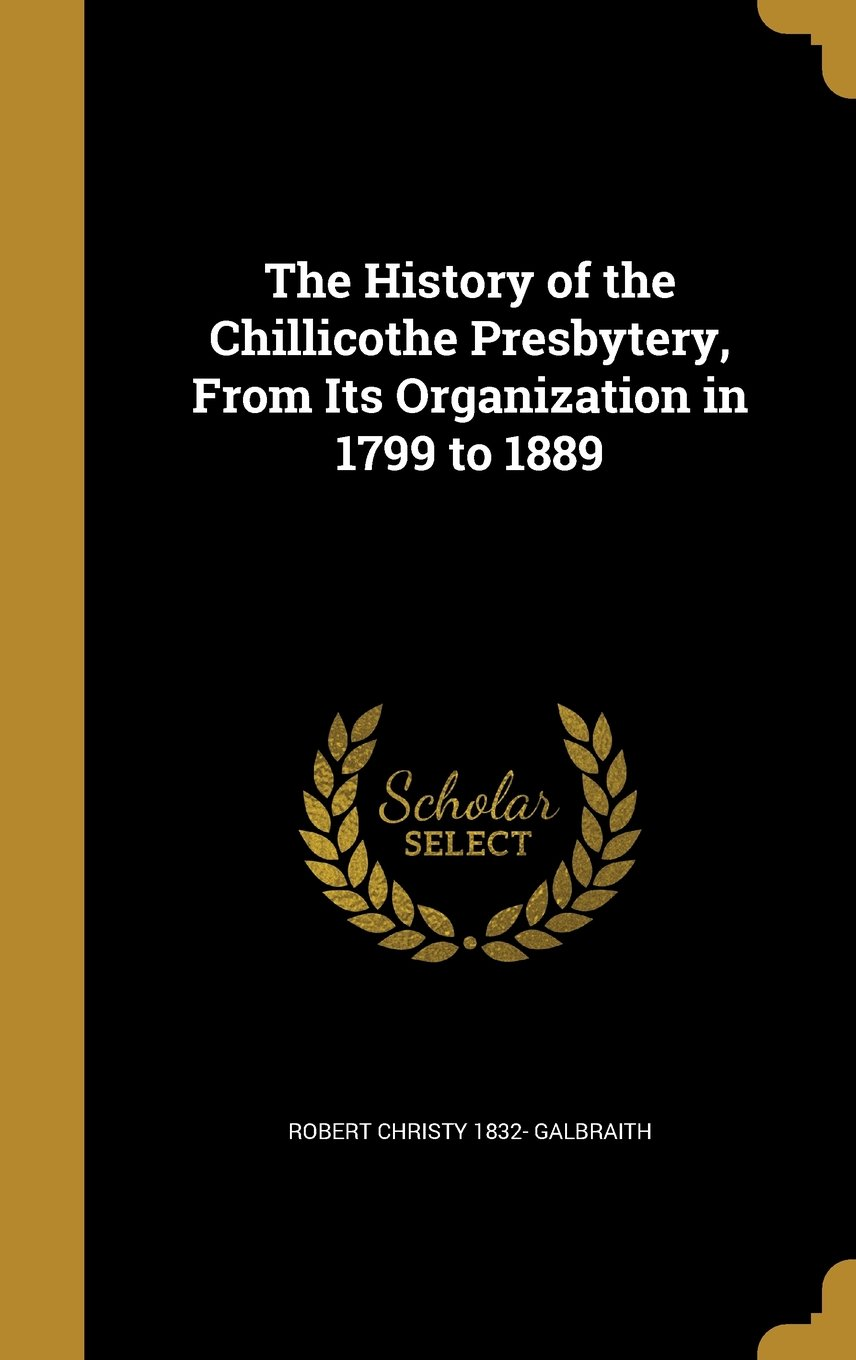 Read Online The History of the Chillicothe Presbytery, from Its Organization in 1799 to 1889 pdf