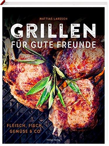 Grillen für gute Freunde: Fleisch, Fisch, Gemüse & Co