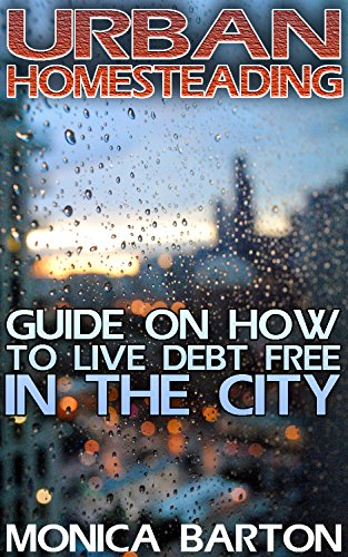 Urban Homesteading: Guide On How To Live Debt Free In The City by [Barton, Monica ]