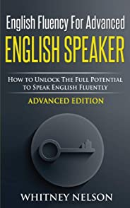 English Fluency For Advanced English Speaker: How To Unlock The Full Potential To Speak English Fluently