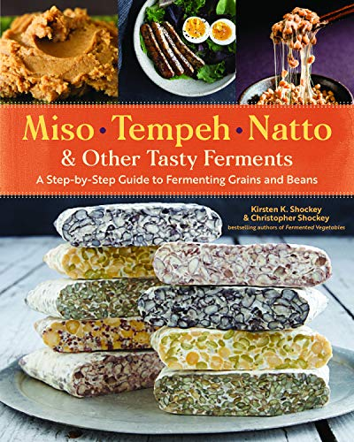 Miso, Tempeh, Natto & Other Tasty Ferments: A Step-by-Step Guide to Fermenting Grains and Beans for Umami and Health by Kirsten K. Shockey, Christopher Shockey