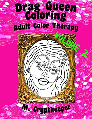 Download Drag Queen Coloring Book Volume 2: Adult Color Therapy: Featuring Trixie Mattel, Adore Delano, Bianca Del Rio, Chad Michaels, Kenya Michaels, Latrice ... And Violet Chachki From Rupaul's Drag Race PDF
