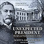 The Unexpected President: The Life and Times of Chester A. Arthur | Scott S. Greenberger