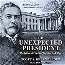 The Unexpected President: The Life and Times of Chester A. Arthur Audiobook by Scott S. Greenberger Narrated by Paul Heitsch