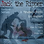 A Brutal Chill in August: A Novel of Polly Nichols, The First Victim of Jack the Ripper | Alan M. Clark