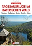 Die schönsten Tagesausflüge im Bayerischen Wald. Wandern - Radfahren - Baden - Einkehr - Kultur