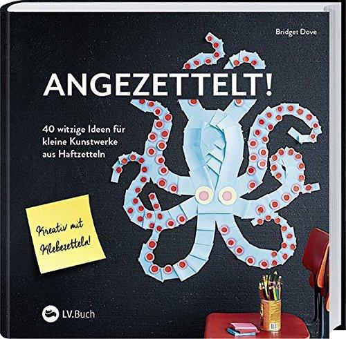 Angezettelt!: 40 witzige Ideen für kleine Kunstwerke aus Haftzetteln.