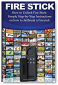 Fire Stick: How to Unlock Fire Stick: Simple Step by Step Instructions on how to Jailbreak a Firestick (the 2017 updated user  guide, tips and tricks, ... echo,digital media,internet) (Volume 1)