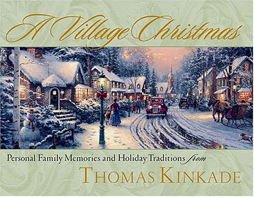 A Village Christmas: Personal Family Memories and Holiday Traditions from Thomas Kinkade