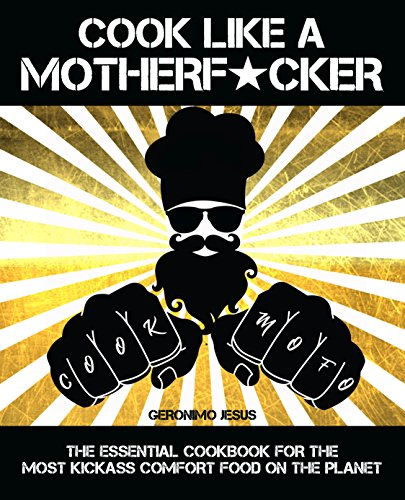 Cook Like A Motherf*cker: The Essential Cookbook for the Most KickAss Comfort Food On the Planet by Geronimo Jesus