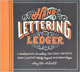 hand lettering ledger a practical guide to creating serif script illustrated ornate and other totally original hand drawn styles mary kate mcdevitt
