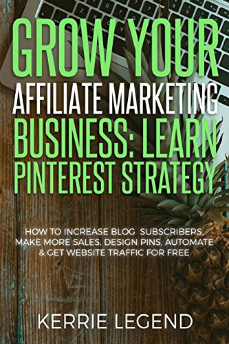 Grow Your Affiliate Marketing Business: Learn Pinterest Strategy: How to Increase Blog Subscribers, Make More Sales, Design Pins, Automate & Get Website Traffic for Free [Legend, Kerrie] (Tapa Blanda)