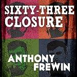 Sixty-Three Closure | Anthony Frewin