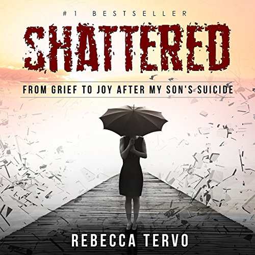 Shattered: From Grief to Joy After My Son's Suicide by Rebecca Tervo