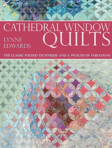 Cathedral Window Qulting: The Classic Folded Technique and a Wealth of Variations