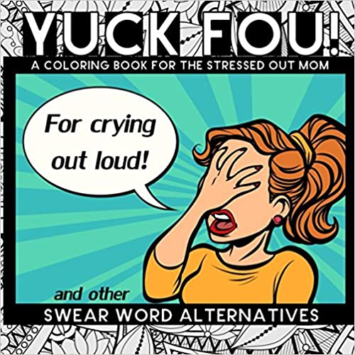 Yuck Fou! and other Swear Word Alternatives: A Coloring Book for the Stressed Out Mom (Mother's Day Gifts)
