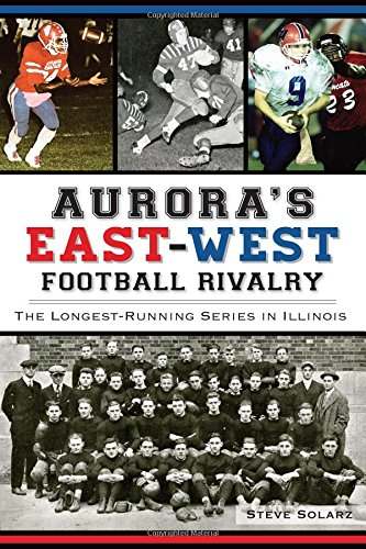 Aurora's East-West Football Rivalry:: The Longest-Running Series in Illinois - Aurora Shops Mall