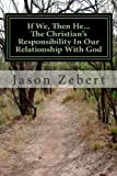 If We, Then He... the Christian's Responsibility in Our Relationship with God, Jason Zebert, 1478213493