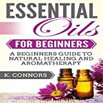 Essential Oils for Beginners: A Beginners Guide to Natural Healing and Aromatherapy | K. Connors