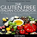 The Gluten Free Italian Cookbook: 45 Simple Recipes for Cooking Delicious Gluten Free Italian Cuisine (The Essential Kitchen Series, Book 10) | Sarah Sophia