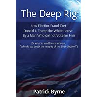 The Deep Rig: How Election Fraud Cost Donald J. Trump the White House, By a Man Who did not Vote for Him: (or what to…