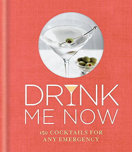 Drink Me Now: 150 cocktails for any emergency