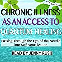 Chronic Illness as an Access to Quantum Healing: Passing Through the Eye of the Needle into Self-Actualization Audiobook by Jenny Rush Narrated by Jenny Rush