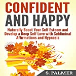 Confident and Happy: Naturally Boost Your Self-Esteem and Develop a Deep Self-Love with Subliminal Affirmations and Hypnosis | S. Palmer