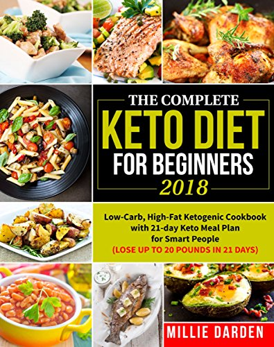 The Complete Keto Diet for Beginners 2018: Low-Carb, High-Fat Ketogenic Recipes for Smart People with 21-day Keto Meal Plan(Lose Up to 20 Pounds in 21 Days) (Keto diet for beginners with meal plan) by Millie Darden