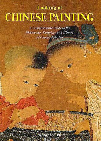 Looking at Chinese Painting: A Comprehensive Guide to the Philosophy, Technique, and History of Chinese Painting