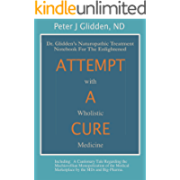 Attempt A Cure With Wholistic Medicine: Dr. Glidden's Naturopathic Treatment Notebook For The Enlightened
