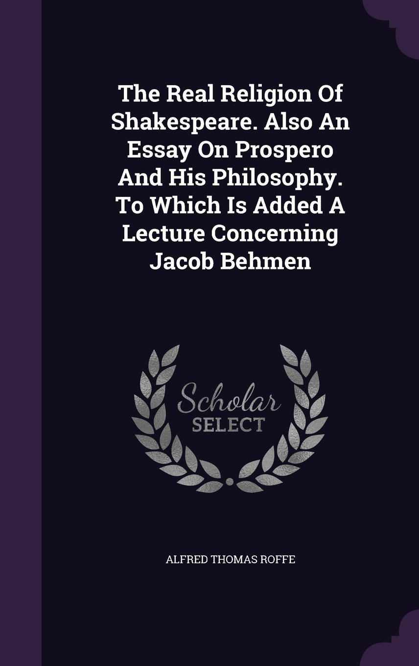 Download The Real Religion of Shakespeare. Also an Essay on Prospero and His Philosophy. to Which Is Added a Lecture Concerning Jacob Behmen PDF