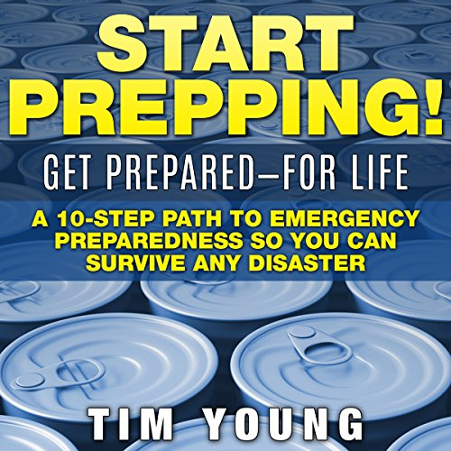 Start Prepping!: Get Prepared – for Life: A 10-Step Path to Emergency Preparedness so You Can Survive Any Disaster