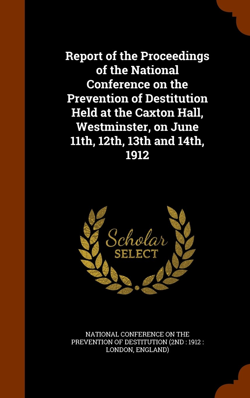 Report of the Proceedings of the National Conference on the Prevention of Destitution Held at the Caxton Hall, Westminster, on June 11th, 12th, 13th and 14th, 1912 PDF