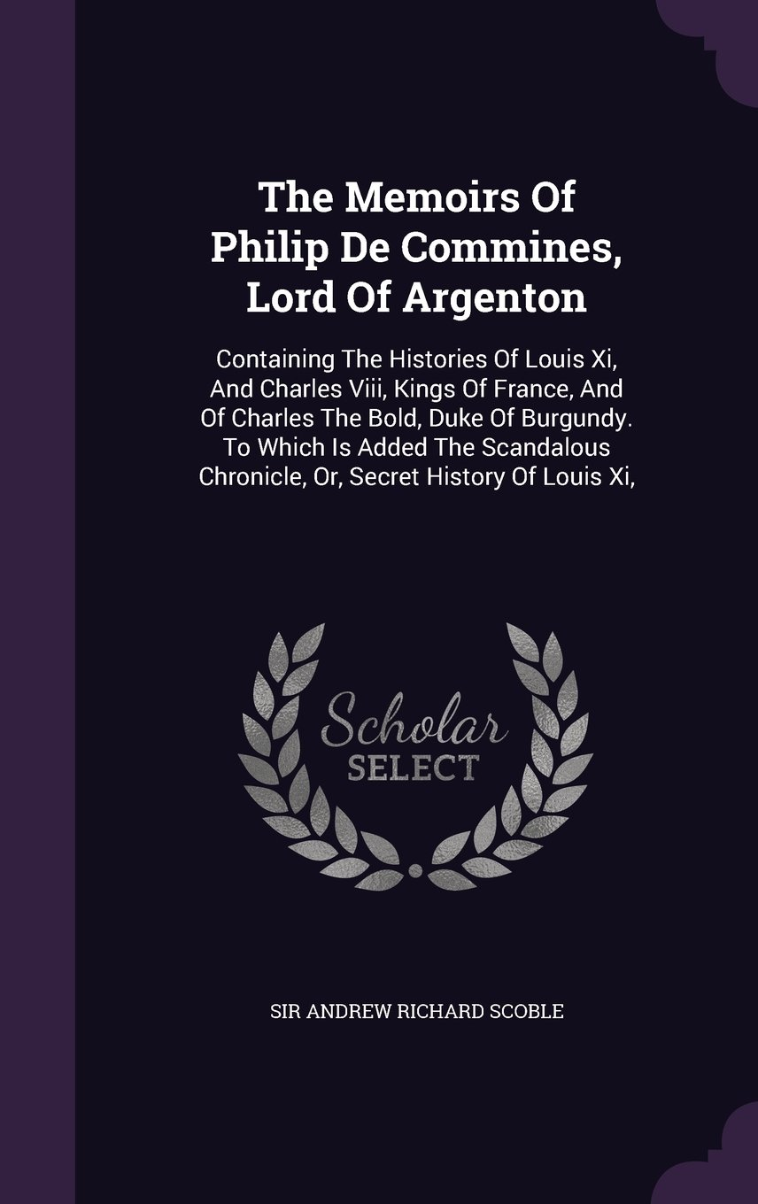 The Memoirs Of Philip De Commines, Lord Of Argenton: Containing The Histories Of Louis Xi, And Charles Viii, Kings Of France, And Of Charles The Bold, ... Chronicle, Or, Secret History Of Louis Xi, pdf