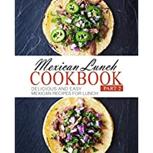 Mexican Lunch Cookbook 2: Delicious and Easy Mexican Recipes for Lunch