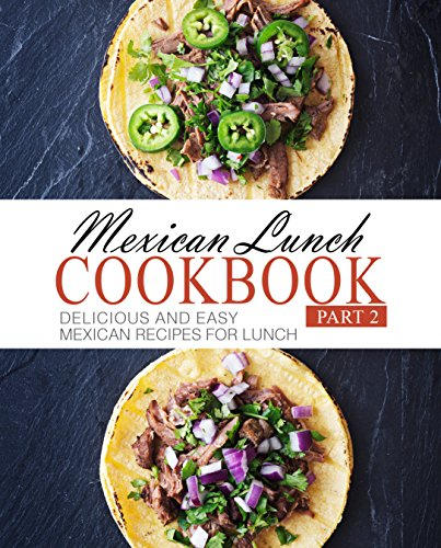 Mexican Lunch Cookbook 2: Delicious and Easy Mexican Recipes for Lunch by BookSumo Press