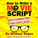 How to Write a Movie Script With Characters That Don't Suck (ScriptBully Book Series) Audiobook by Michael Rogan Narrated by Gregory Zarcone