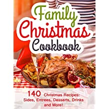 Family Christmas Cookbook: 140 Christmas Recipes Your Family Will Enjoy! (Christmas Sides, Entrees, Desserts, Drinks, and More) (2014 Edition)