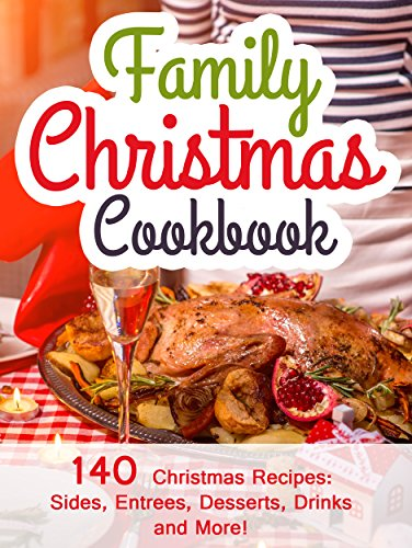 Christmas Entree - Family Christmas Cookbook: 140 Christmas Recipes Your Family Will Enjoy! (Christmas Sides, Entrees, Desserts, Drinks, and More) (2014 Edition)