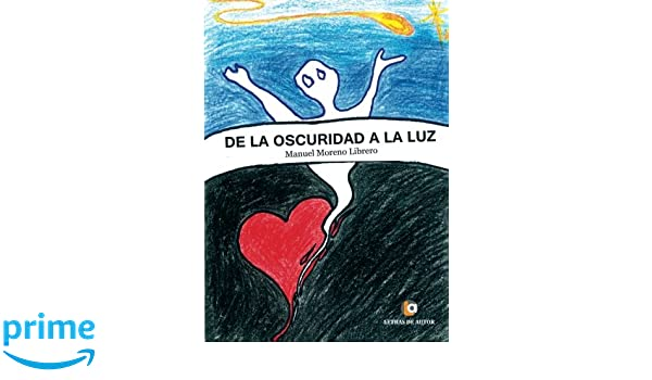 De la Oscuridad a la Luz (Spanish Edition): Manuel Moreno Librero: 9788416958054: Amazon.com: Books