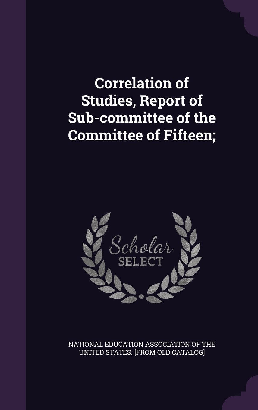 Read Online Correlation of Studies, Report of Sub-Committee of the Committee of Fifteen; PDF