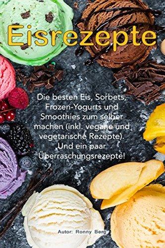 eis-rezepte-die-besten-eis-sorbets-frozen-yogurts-und-smoothies-zum-selber-machen-inkl-vegane-und-vegetarische-rezepte