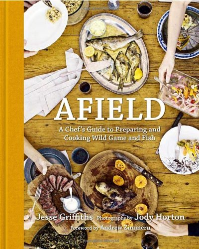 Afield: A Chef's Guide to Preparing and Cooking Wild Game and Fish by Jesse Griffiths