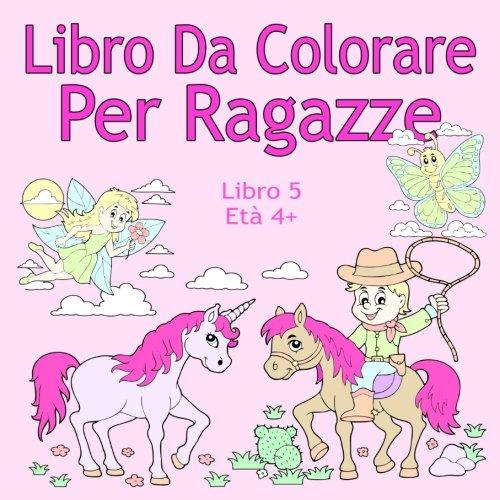 Libro Da Colorare Per Ragazze Libro 5 Età 4+: Belle immagini come animali, unicorni, fate, sirene, principesse, cavalli, gatti e cani per bambini dai 4 anni in su (Italian Edition) ()
