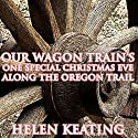 Our Wagon Train's One Special Christmas Eve Along the Oregon Trail Audiobook by Helen Keating Narrated by Joe Smith