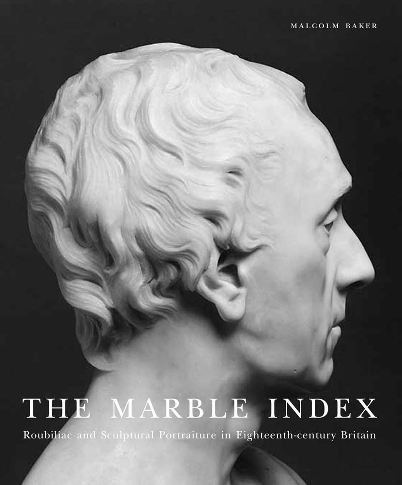 The Marble Index: Roubiliac and Sculptural Portraiture in Eighteenth-Century Britain (Paul Mellon Centre for Studies in British Art)