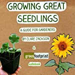 Growing Great Seedlings: A Guide for Home Gardeners: Green Footprint Organic Gardening, Book 1 | Clare Jackson