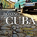 Boxing for Cuba: An Immigrant's Story Audiobook by Guillermo Vicente Vidal Narrated by B. J. Harrison